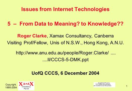 Copyright, 1995-2004 1 Issues from Internet Technologies 5 – From Data to Meaning? to Knowledge?? Roger Clarke, Xamax Consultancy, Canberra Visiting Prof/Fellow,