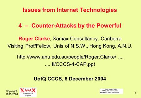 Copyright, 1995-2004 1 Issues from Internet Technologies 4 – Counter-Attacks by the Powerful Roger Clarke, Xamax Consultancy, Canberra Visiting Prof/Fellow,