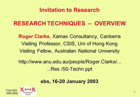 Copyright, 1995-2002 1 Invitation to Research RESEARCH TECHNIQUES – OVERVIEW Roger Clarke, Xamax Consultancy, Canberra Visiting Professor, CSIS, Uni of.