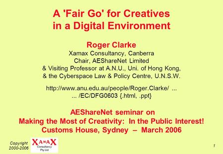 Copyright 2000-2006 1 A 'Fair Go' for Creatives in a Digital Environment Roger Clarke Xamax Consultancy, Canberra Chair, AEShareNet Limited & Visiting.