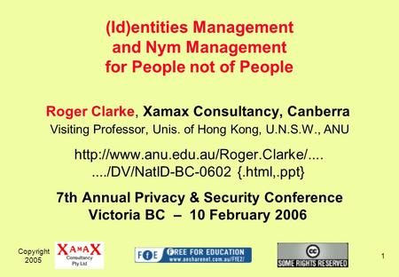 Copyright 2005 1 Roger Clarke, Xamax Consultancy, Canberra Visiting Professor, Unis. of Hong Kong, U.N.S.W., ANU