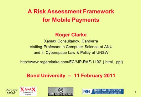 Copyright 2008-11 1 A Risk Assessment Framework for Mobile Payments Roger Clarke Xamax Consultancy, Canberra Visiting Professor in Computer Science at.