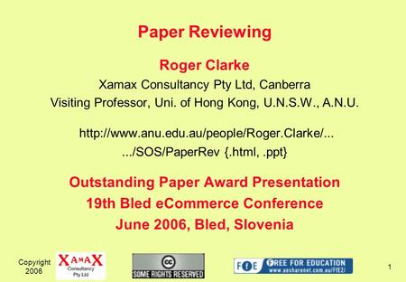 Copyright 2006 1 Paper Reviewing Roger Clarke Xamax Consultancy Pty Ltd, Canberra Visiting Professor, Uni. of Hong Kong, U.N.S.W., A.N.U.