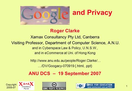 Copyright 2005-07 1 and Privacy Roger Clarke Xamax Consultancy Pty Ltd, Canberra Visiting Professor, Department of Computer Science, A.N.U. and in Cyberspace.