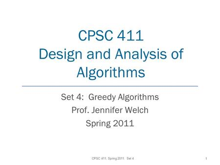 CPSC 411 Design and Analysis of Algorithms Set 4: Greedy Algorithms Prof. Jennifer Welch Spring 2011 CPSC 411, Spring 2011: Set 4 1.