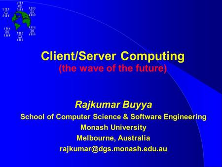 Client/Server Computing (the wave of the future) Rajkumar Buyya School of Computer Science & Software Engineering Monash University Melbourne, Australia.