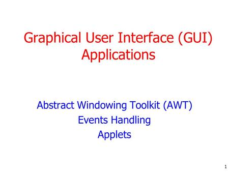 1 Graphical User Interface (GUI) Applications Abstract Windowing Toolkit (AWT) Events Handling Applets.