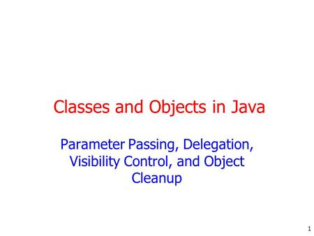 1 Classes and Objects in Java Parameter Passing, Delegation, Visibility Control, and Object Cleanup.