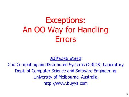 1 Exceptions: An OO Way for Handling Errors Rajkumar Buyya Grid Computing and Distributed Systems (GRIDS) Laboratory Dept. of Computer Science and Software.