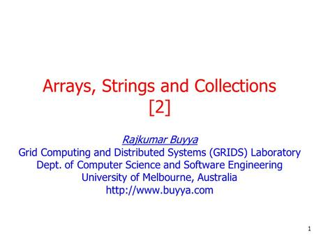 1 Arrays, Strings and Collections [2] Rajkumar Buyya Grid Computing and Distributed Systems (GRIDS) Laboratory Dept. of Computer Science and Software Engineering.