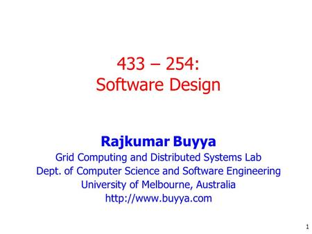 1 433 – 254: Software Design Rajkumar Buyya Grid Computing and Distributed Systems Lab Dept. of Computer Science and Software Engineering University of.