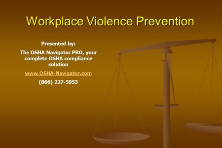 Workplace Violence Prevention Presented by: The OSHA Navigator PRO, your complete OSHA compliance solution www.OSHA-Navigator.com (866) 227-5953.