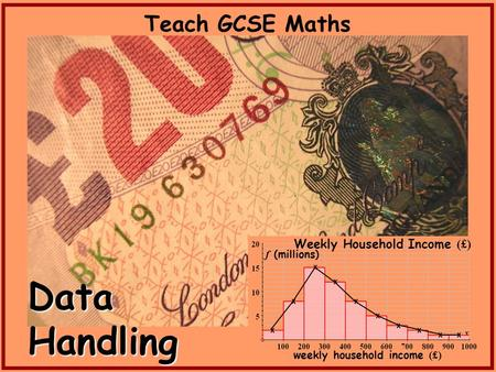 Teach GCSE Maths x x x x x x x x x x Weekly Household Income (£) f (millions) weekly household income (£) Data Handling.