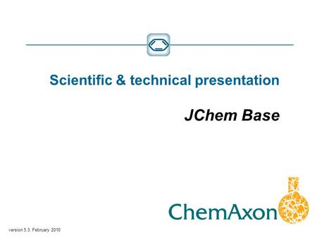 Version 5.3, February 2010 Scientific & technical presentation JChem Base.