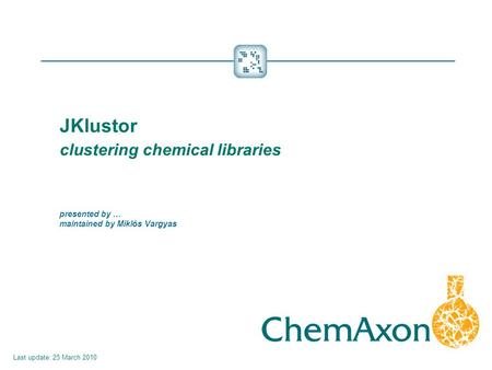 JKlustor 	clustering chemical libraries presented by … maintained by Miklós Vargyas Last update: 25 March 2010.