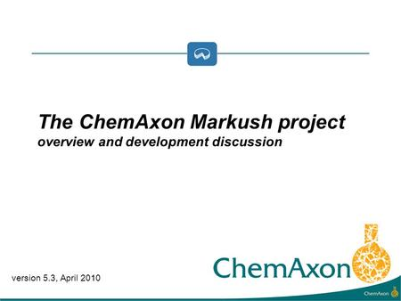Version 5.3, April 2010 The ChemAxon Markush project overview and development discussion.