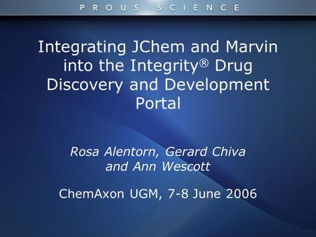 Integrating JChem and Marvin into the Integrity ® Drug Discovery and Development Portal Rosa Alentorn, Gerard Chiva and Ann Wescott ChemAxon UGM, 7-8 June.