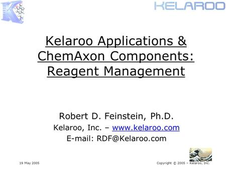 19 May 2005Copyright © 2005 – Kelaroo, Inc. Kelaroo Applications & ChemAxon Components: Reagent Management Robert D. Feinstein, Ph.D. Kelaroo, Inc. – www.kelaroo.com.