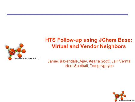 1 HTS Follow-up using JChem Base: Virtual and Vendor Neighbors James Baxendale, Ajay, Keana Scott, Lalit Verma, Noel Southall, Trung Nguyen.