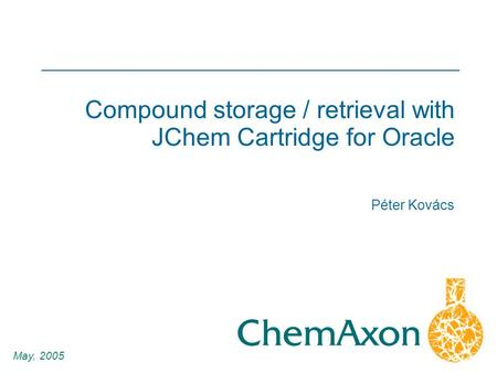 1 Péter Kovács May, 2005 Compound storage / retrieval with JChem Cartridge for Oracle.
