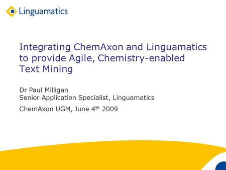 1 Integrating ChemAxon and Linguamatics to provide Agile, Chemistry-enabled Text Mining Dr Paul Milligan Senior Application Specialist, Linguamatics ChemAxon.