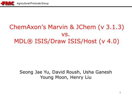 Agricultural Products Group 1 ChemAxons Marvin & JChem (v 3.1.3) vs. MDL® ISIS/Draw ISIS/Host (v 4.0) Seong Jae Yu, David Roush, Usha Ganesh Young Moon,