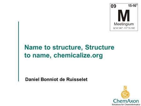 Name to structure, Structure to name, chemicalize.org Daniel Bonniot de Ruisselet Solutions for Cheminformatics.