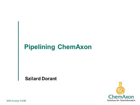 2008 Accelrys EUGM Pipelining ChemAxon Szilard Dorant Solutions for Cheminformatics.