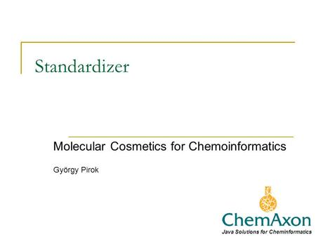 Standardizer Molecular Cosmetics for Chemoinformatics György Pirok Java Solutions for Cheminformatics.