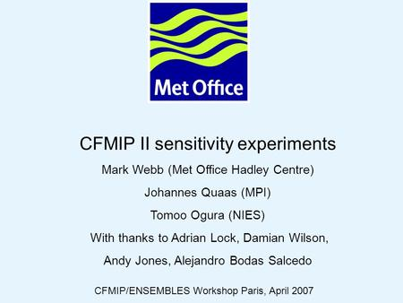 © Crown copyright 2006Page 1 CFMIP II sensitivity experiments Mark Webb (Met Office Hadley Centre) Johannes Quaas (MPI) Tomoo Ogura (NIES) With thanks.