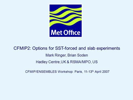 Page 1© Crown copyright 2007 CFMIP2: Options for SST-forced and slab experiments Mark Ringer, Brian Soden Hadley Centre,UK & RSMA/MPO, US CFMIP/ENSEMBLES.