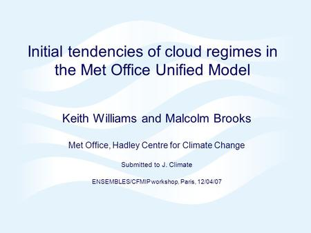 Page 1© Crown copyright 2007 Initial tendencies of cloud regimes in the Met Office Unified Model Keith Williams and Malcolm Brooks Met Office, Hadley Centre.