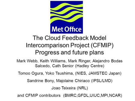 © Crown copyright 2006Page 1 The Cloud Feedback Model Intercomparison Project (CFMIP) Progress and future plans Mark Webb, Keith Williams, Mark Ringer,