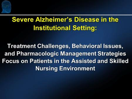 Severe Alzheimers Disease in the Institutional Setting: Treatment Challenges, Behavioral Issues, and Pharmacologic Management Strategies Focus on Patients.