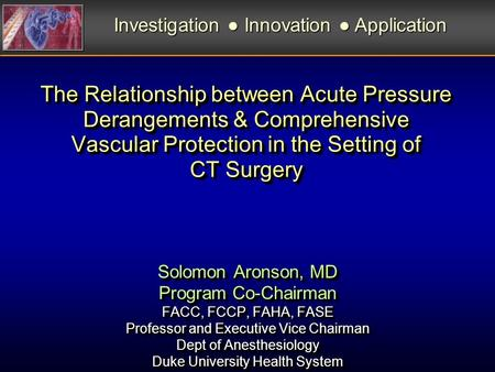 The Relationship between Acute Pressure Derangements & Comprehensive Vascular Protection in the Setting of CT Surgery Solomon Aronson, MD Program Co-Chairman.