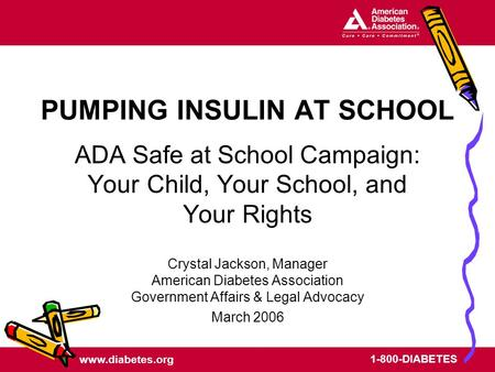 Www.diabetes.org 1-800-DIABETES PUMPING INSULIN AT SCHOOL ADA Safe at School Campaign: Your Child, Your School, and Your Rights Crystal Jackson, Manager.