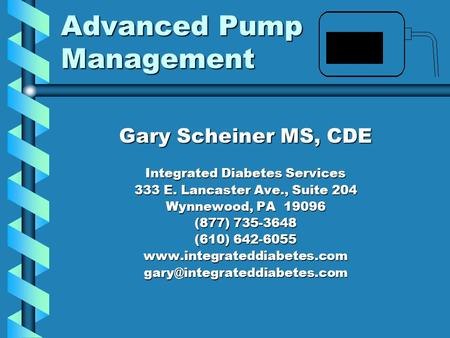 Advanced Pump Management Gary Scheiner MS, CDE Integrated Diabetes Services 333 E. Lancaster Ave., Suite 204 Wynnewood, PA 19096 (877) 735-3648 (610) 642-6055.