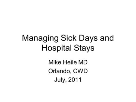 Managing Sick Days and Hospital Stays Mike Heile MD Orlando, CWD July, 2011.