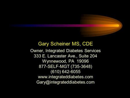 Gary Scheiner MS, CDE Owner, Integrated Diabetes Services 333 E. Lancaster Ave., Suite 204 Wynnewood, PA 19096 877-SELF-MGT (735-3648) (610) 642-6055 www.integrateddiabetes.com.