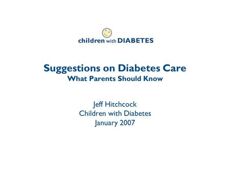 Suggestions on Diabetes Care What Parents Should Know Jeff Hitchcock Children with Diabetes January 2007.