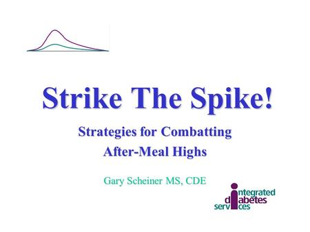Strike The Spike! Strategies for Combatting After-Meal Highs Gary Scheiner MS, CDE.