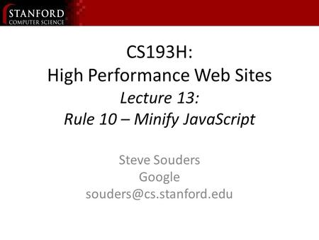 CS193H: High Performance Web Sites Lecture 13: Rule 10 – Minify JavaScript Steve Souders Google