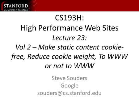CS193H: High Performance Web Sites Lecture 23: Vol 2 – Make static content cookie- free, Reduce cookie weight, To WWW or not to WWW Steve Souders Google.