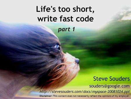 Steve Souders  Life's too short, write fast code part 1 Disclaimer: This content does.