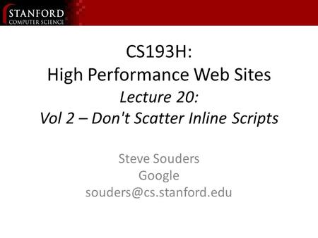 CS193H: High Performance Web Sites Lecture 20: Vol 2 – Don't Scatter Inline Scripts Steve Souders Google