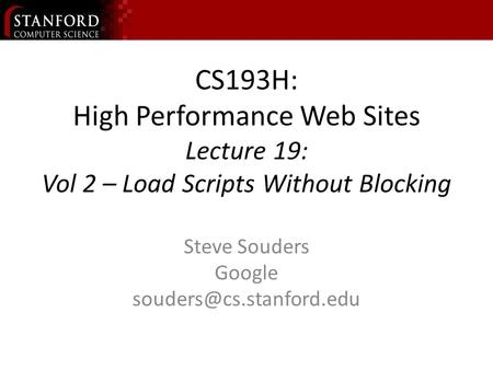 CS193H: High Performance Web Sites Lecture 19: Vol 2 – Load Scripts Without Blocking Steve Souders Google