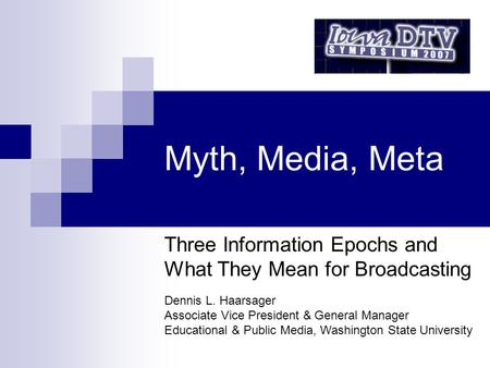 Myth, Media, Meta Three Information Epochs and What They Mean for Broadcasting Dennis L. Haarsager Associate Vice President & General Manager Educational.