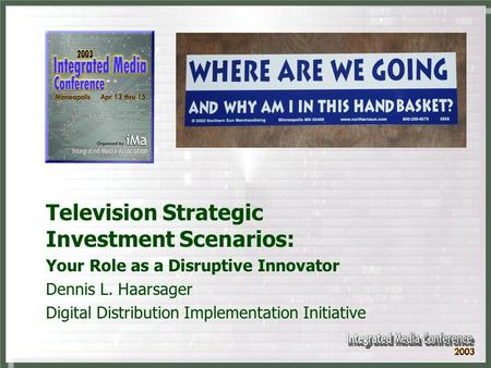 Television Strategic Investment Scenarios: Your Role as a Disruptive Innovator Dennis L. Haarsager Digital Distribution Implementation Initiative.