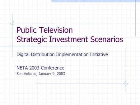 Public Television Strategic Investment Scenarios Digital Distribution Implementation Initiative NETA 2003 Conference San Antonio, January 9, 2003.