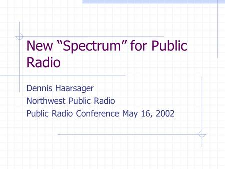 New Spectrum for Public Radio Dennis Haarsager Northwest Public Radio Public Radio Conference May 16, 2002.